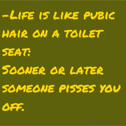 -Life is like pubic hair on a toilet seat: Sooner or later someone pisses you off.