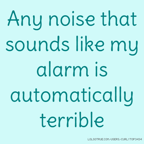 Any noise that sounds like my alarm is automatically terrible