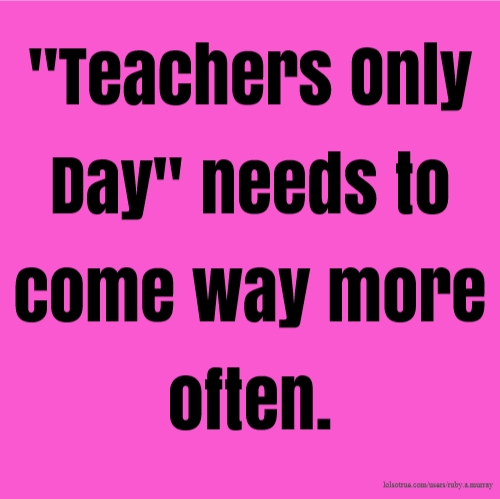 """Teachers Only Day"" needs to come way more often."