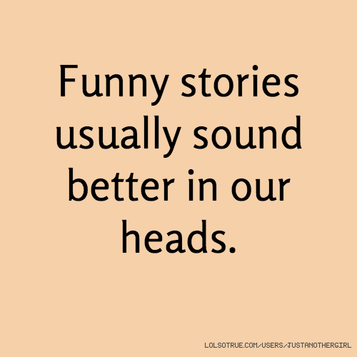 Funny stories usually sound better in our heads.