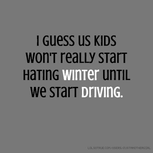 I guess us kids won't really start hating winter until we start driving.