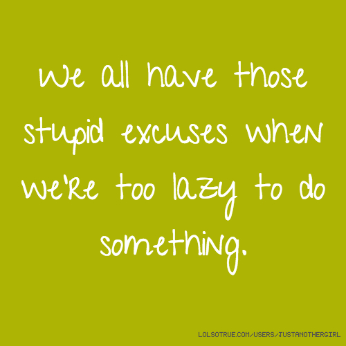 We all have those stupid excuses when we're too lazy to do something.