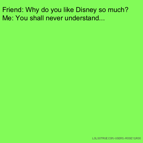 Friend: Why do you like Disney so much? Me: You shall never understand...