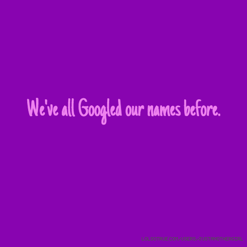 We've all Googled our names before.