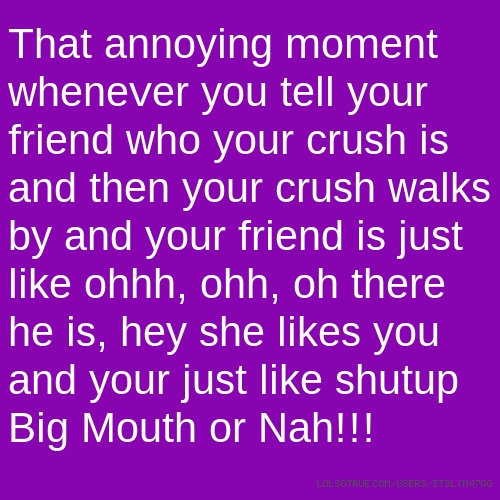 That annoying moment whenever you tell your friend who your crush is and then your crush walks by and your friend is just like ohhh, ohh, oh there he is, hey she likes you and your just like shutup Big Mouth or Nah!!!