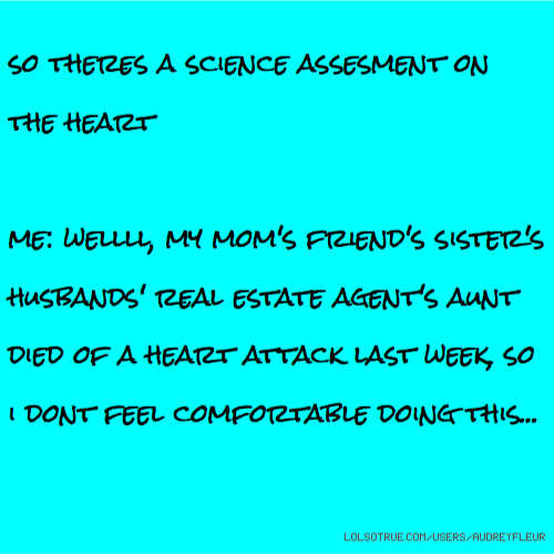 so theres a science assesment on the heart me: wellll, my mom's friend's sister's husbands' real estate agent's aunt died of a heart attack last week, so i dont feel comfortable doing this...