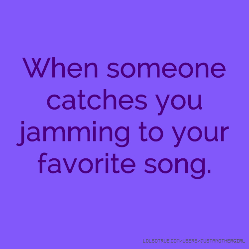 When someone catches you jamming to your favorite song.