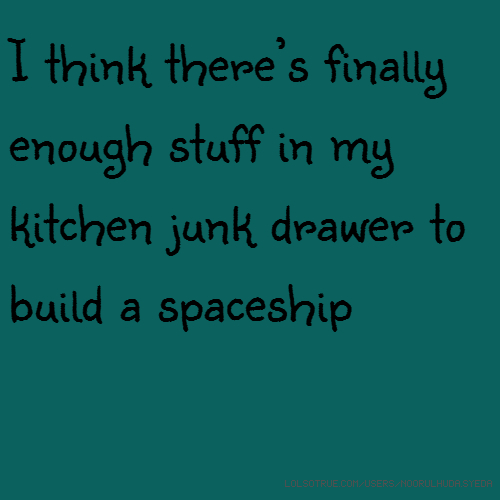 I think there's finally enough stuff in my kitchen junk drawer to build a spaceship