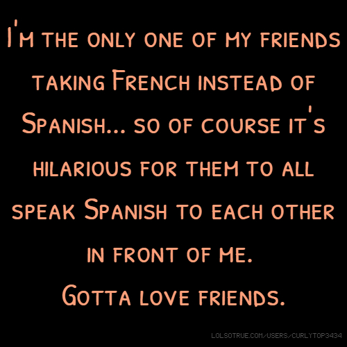 I'm the only one of my friends taking French instead of Spanish... so of course it's hilarious for them to all speak Spanish to each other in front of me. Gotta love friends.