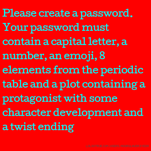 Please create a password. Your password must contain a capital letter, a number, an emoji, 8 elements from the periodic table and a plot containing a protagonist with some character development and a twist ending