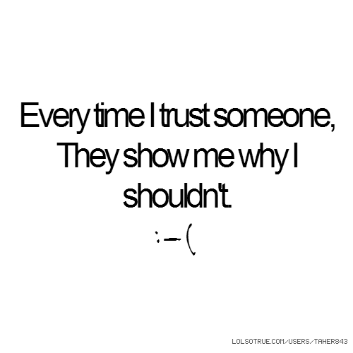 Every time I trust someone, They show me why I shouldn't. :-(