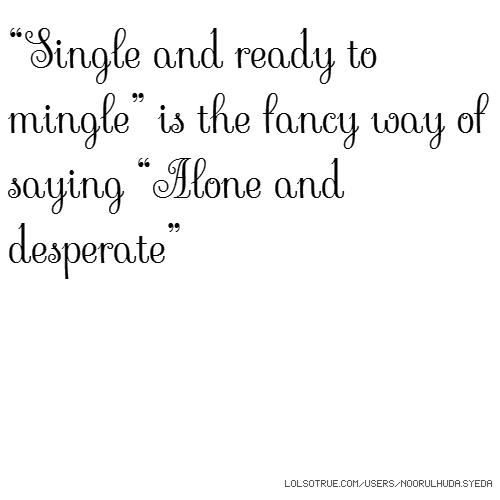 """Single and ready to mingle"" is the fancy way of saying ""Alone and desperate"""