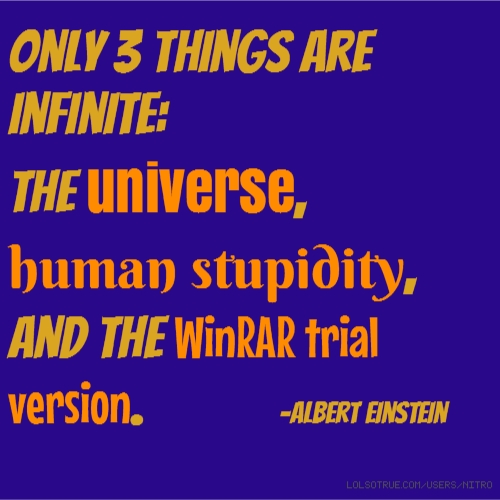Only 3 things are infinite: the universe, human stupidity, and the WinRAR trial version. -Albert einstein
