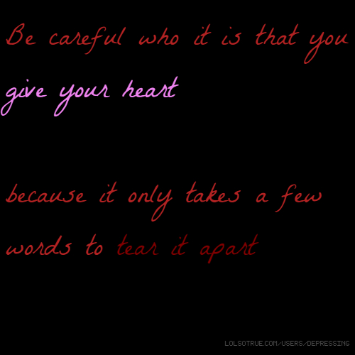 Be careful who it is that you give your heart because it only takes a few words to tear it apart