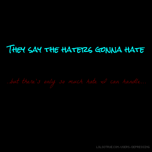 They say the haters gonna hate ..but there's only so much hate I can handle...