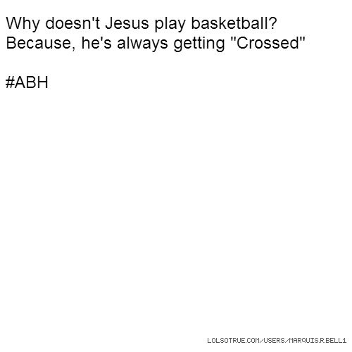"Why doesn't Jesus play basketball? Because, he's always getting ""Crossed"" #ABH"