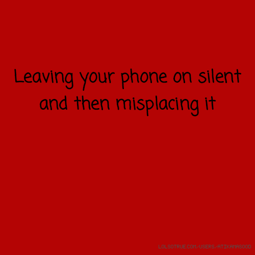 Leaving your phone on silent and then misplacing it