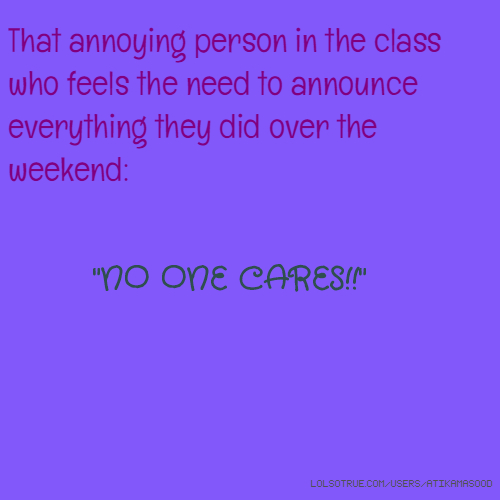 "That annoying person in the class who feels the need to announce everything they did over the weekend: ""NO ONE CARES!!"""