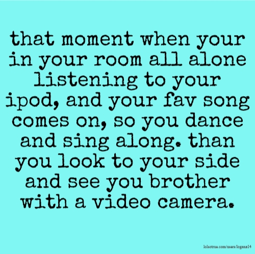 that moment when your in your room all alone listening to your ipod, and your fav song comes on, so you dance and sing along. than you look to your side and see you brother with a video camera.