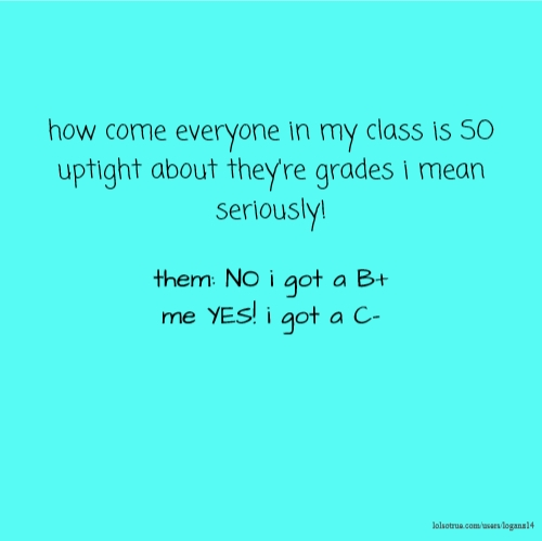 how come everyone in my class is SO uptight about they're grades i mean seriously! them: NO i got a B+ me YES! i got a C-