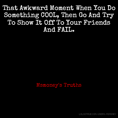 That Awkward Moment When You Do Something COOL, Then Go And Try To Show It Off To Your Friends And FAIL. Msmoney's Truths
