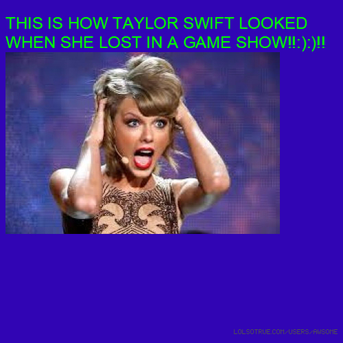 THIS IS HOW TAYLOR SWIFT LOOKED WHEN SHE LOST IN A GAME SHOW!!:):)!!