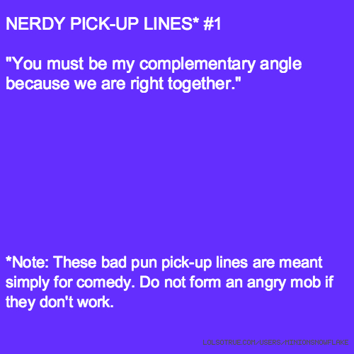 "NERDY PICK-UP LINES* #1 ""You must be my complementary angle because we are right together."" *Note: These bad pun pick-up lines are meant simply for comedy. Do not form an angry mob if they don't work."