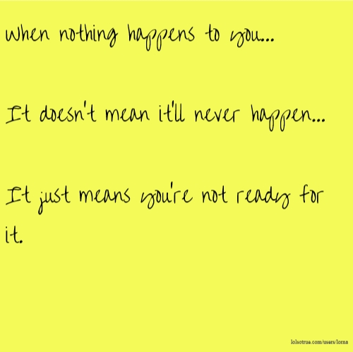 When nothing happens to you... It doesn't mean it'll never happen... It just means you're not ready for it.