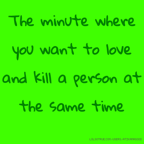 The minute where you want to love and kill a person at the same time