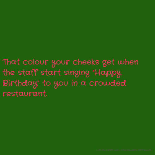 "That colour your cheeks get when the staff start singing ""Happy Birthday"" to you in a crowded restaurant."