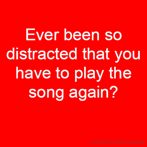 Ever been so distracted that you have to play the song again?