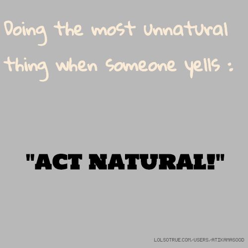 "Doing the most unnatural thing when someone yells : ""ACT NATURAL!"""