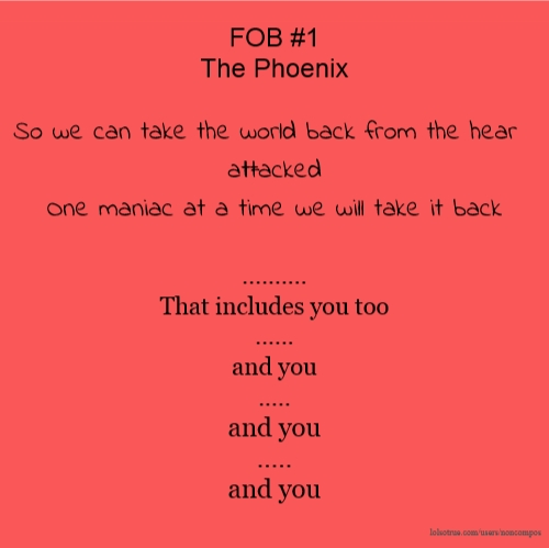 FOB #1 The Phoenix So we can take the world back from the heart-attacked One maniac at a time we will take it back .......... That includes you too ...... and you ..... and you ..... and you