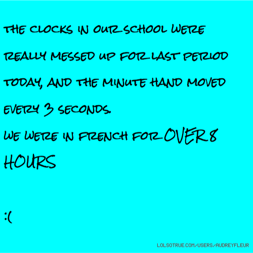 the clocks in our school were really messed up for last period today, and the minute hand moved every 3 seconds. we were in french for OVER 8 HOURS :(