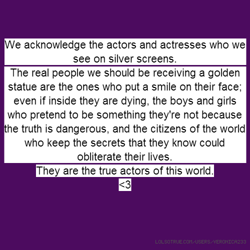 We acknowledge the actors and actresses who we see on silver screens. The real people we should be receiving a golden statue are the ones who put a smile on their face; even if inside they are dying, the boys and girls who pretend to be something they're not because the truth is dangerous, and the citizens of the world who keep the secrets that they know could obliterate their lives. They are the true actors of this world. <3