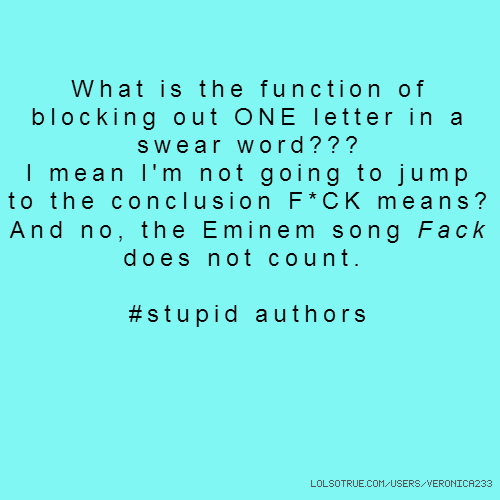 What is the function of blocking out ONE letter in a swear word??? I mean I'm not going to jump to the conclusion F*CK means? And no, the Eminem song Fack does not count. #stupid authors