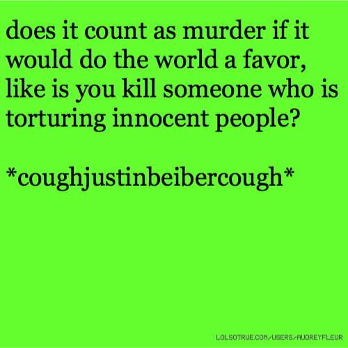 does it count as murder if it would do the world a favor, like is you kill someone who is torturing innocent people? *coughjustinbeibercough*