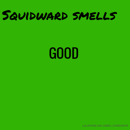 Squidward smells GOOD