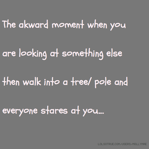 The akward moment when you are looking at something else then walk into a tree/ pole and everyone stares at you....