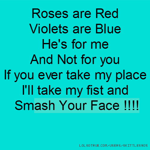 Roses are Red Violets are Blue He's for me And Not for you If you ever take my place I'll take my fist and Smash Your Face !!!!