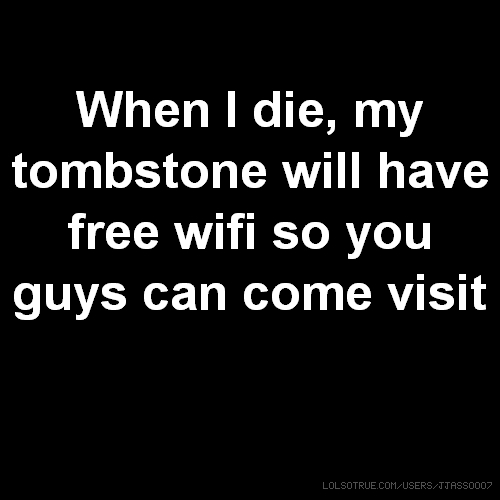 When I die, my tombstone will have free wifi so you guys can come visit