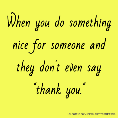 """When you do something nice for someone and they don't even say """"thank you."""""""