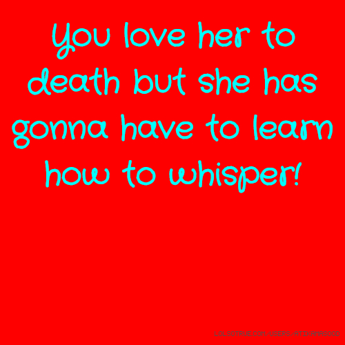 You love her to death but she has gonna have to learn how to whisper!