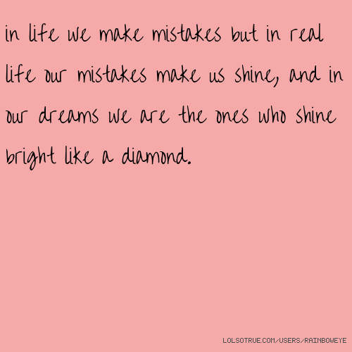 in life we make mistakes but in real life our mistakes make us shine, and in our dreams we are the ones who shine bright like a diamond.