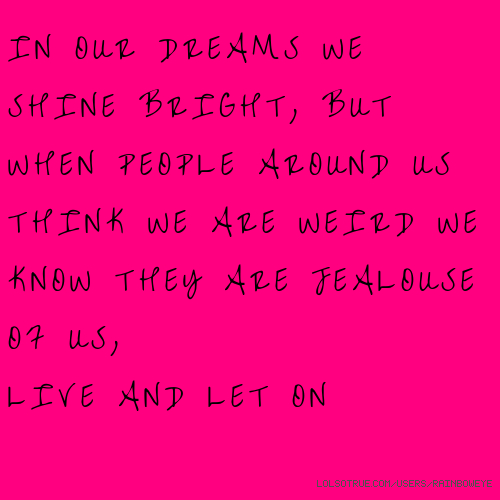 IN OUR DREAMS WE SHINE BRIGHT, BUT WHEN PEOPLE AROUND US THINK WE ARE WEIRD WE KNOW THEY ARE JEALOUSE OF US, LIVE AND LET ON