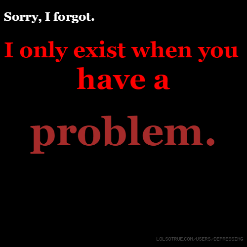 Sorry, I forgot. I only exist when you have a problem.