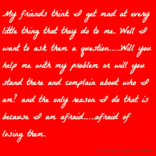 My friends think I get mad at every little thing that they do to me. Well I want to ask them a question.....Will you help me with my problem or will you stand there and complain about who I am? and the only reason I do that is because I am afraid.....afraid of losing them.