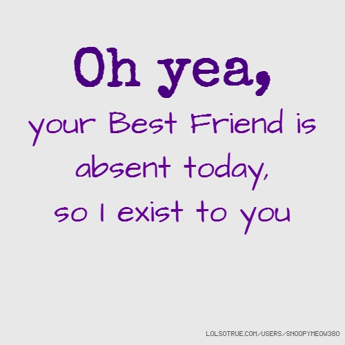 Oh yea, your Best Friend is absent today, so I exist to you