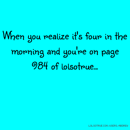 When you realize it's four in the morning and you're on page 984 of lolsotrue...