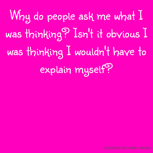 Why do people ask me what I was thinking? Isn't it obvious I was thinking I wouldn't have to explain myself?